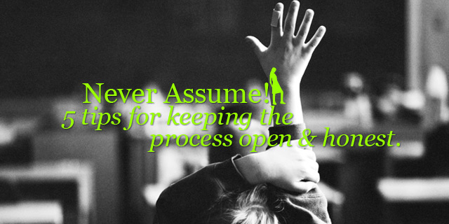Never Assume! Tips for keeping the process open & honest.