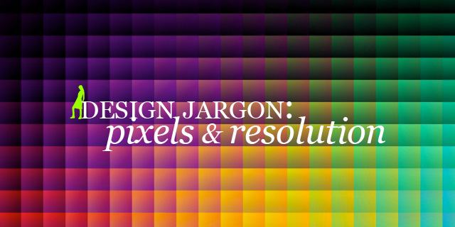 Design Jargon: pixels & resolution