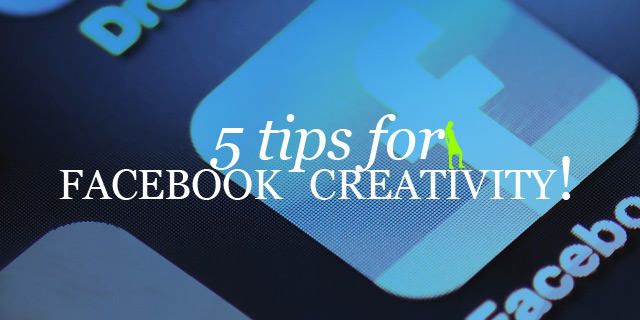 My 5 Tips for Facebook Creativity